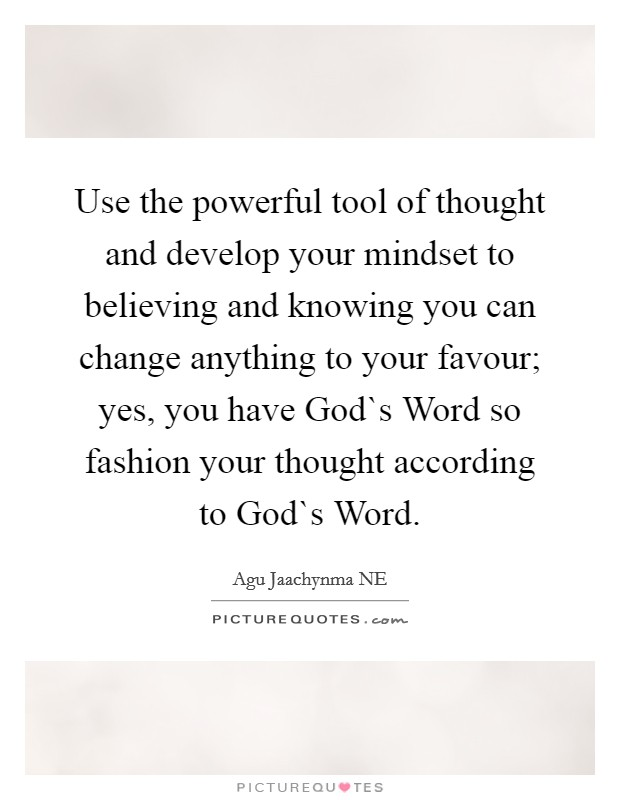 Use the powerful tool of thought and develop your mindset to believing and knowing you can change anything to your favour; yes, you have God`s Word so fashion your thought according to God`s Word. Picture Quote #1
