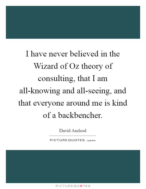 I have never believed in the Wizard of Oz theory of consulting, that I am all-knowing and all-seeing, and that everyone around me is kind of a backbencher Picture Quote #1
