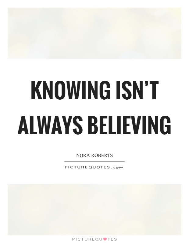 Knowing isn't always believing Picture Quote #1
