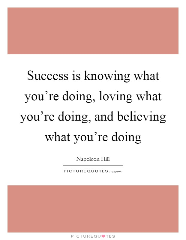 Success is knowing what you're doing, loving what you're doing, and believing what you're doing Picture Quote #1