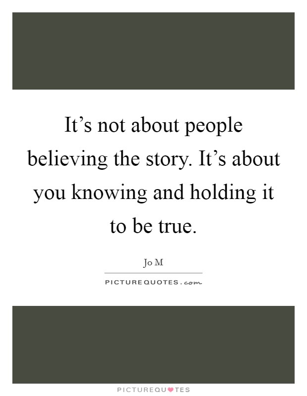 It's not about people believing the story. It's about you knowing and holding it to be true Picture Quote #1