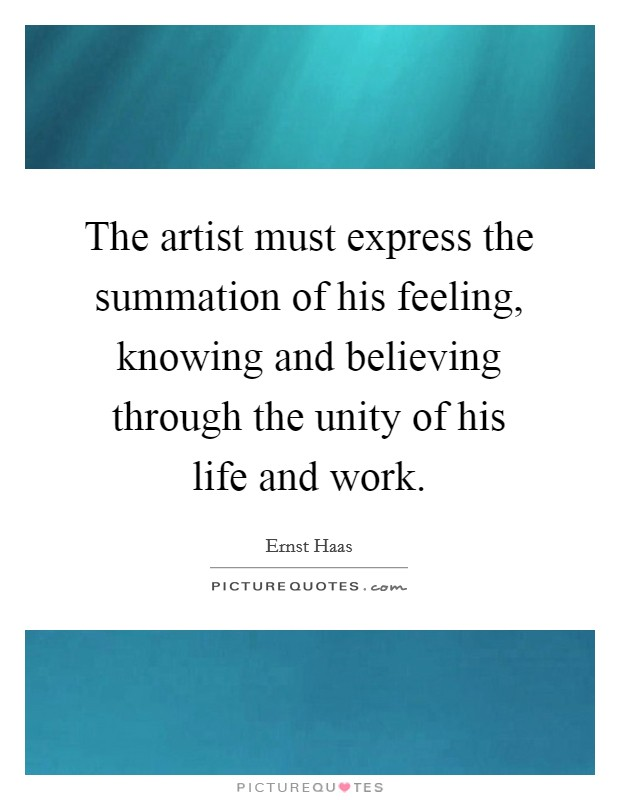 The artist must express the summation of his feeling, knowing and believing through the unity of his life and work. Picture Quote #1