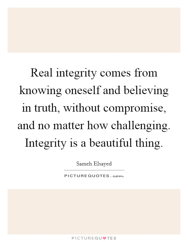 Real integrity comes from knowing oneself and believing in truth, without compromise, and no matter how challenging. Integrity is a beautiful thing Picture Quote #1