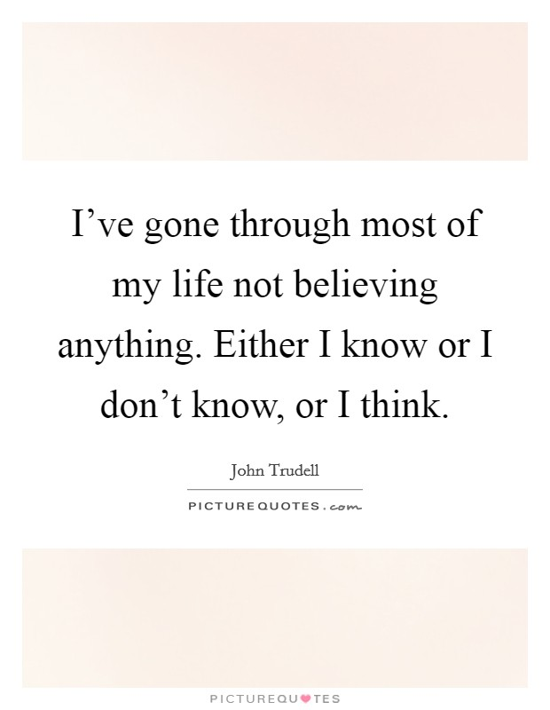 I've gone through most of my life not believing anything. Either I know or I don't know, or I think Picture Quote #1