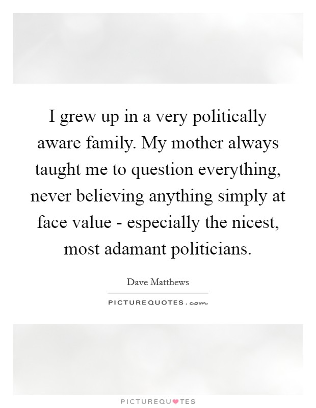 I grew up in a very politically aware family. My mother always taught me to question everything, never believing anything simply at face value - especially the nicest, most adamant politicians Picture Quote #1