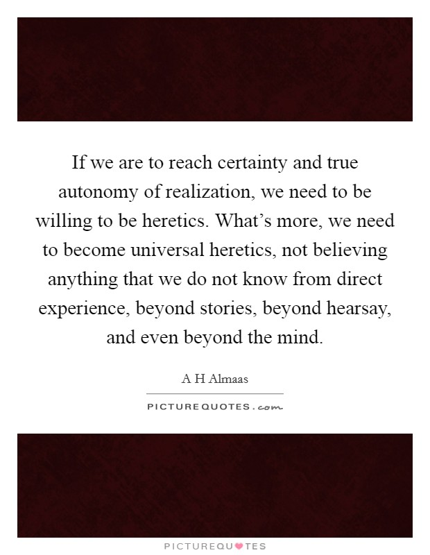 If we are to reach certainty and true autonomy of realization, we need to be willing to be heretics. What's more, we need to become universal heretics, not believing anything that we do not know from direct experience, beyond stories, beyond hearsay, and even beyond the mind Picture Quote #1
