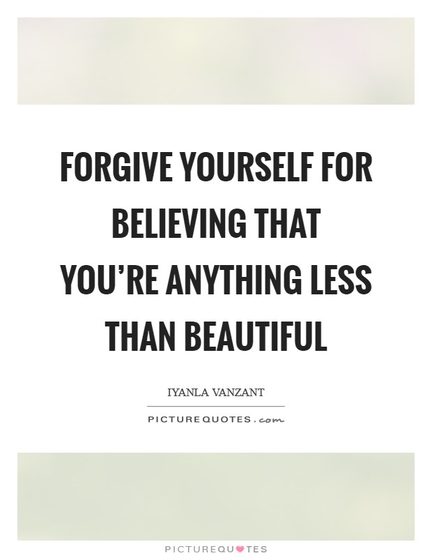 Forgive yourself for believing that you're anything less than beautiful Picture Quote #1
