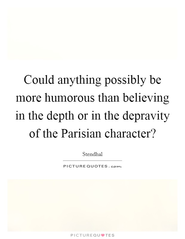 Could anything possibly be more humorous than believing in the depth or in the depravity of the Parisian character? Picture Quote #1