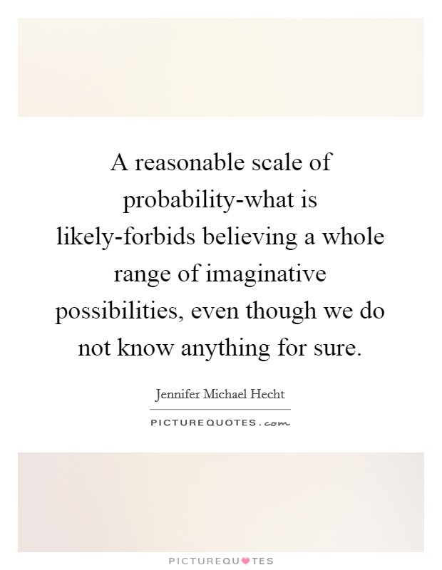 A reasonable scale of probability-what is likely-forbids believing a whole range of imaginative possibilities, even though we do not know anything for sure Picture Quote #1