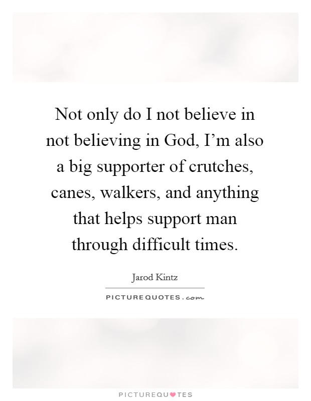 Not only do I not believe in not believing in God, I'm also a big supporter of crutches, canes, walkers, and anything that helps support man through difficult times Picture Quote #1
