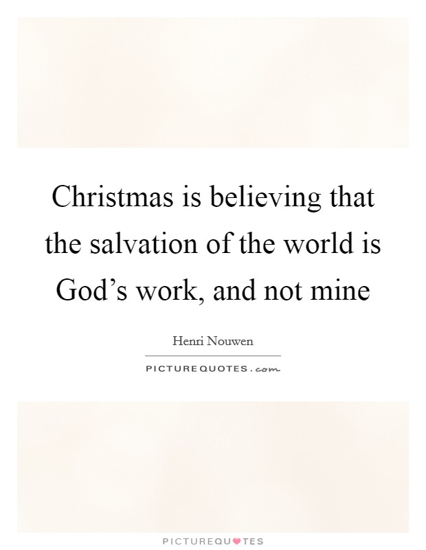 Christmas is believing that the salvation of the world is God's work, and not mine Picture Quote #1