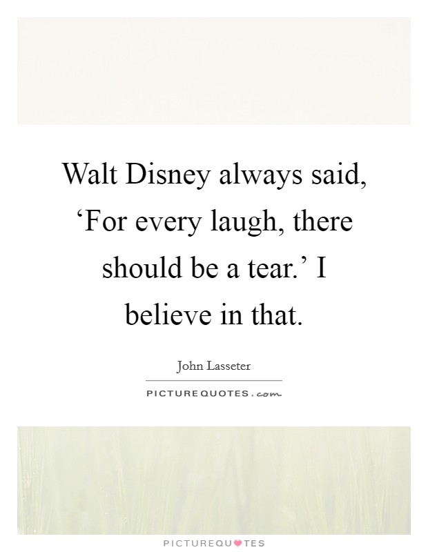 Walt Disney always said, 'For every laugh, there should be a tear.' I believe in that Picture Quote #1