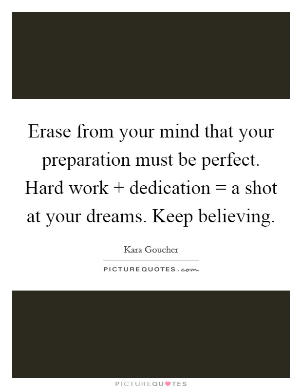 Erase from your mind that your preparation must be perfect. Hard work   dedication = a shot at your dreams. Keep believing Picture Quote #1