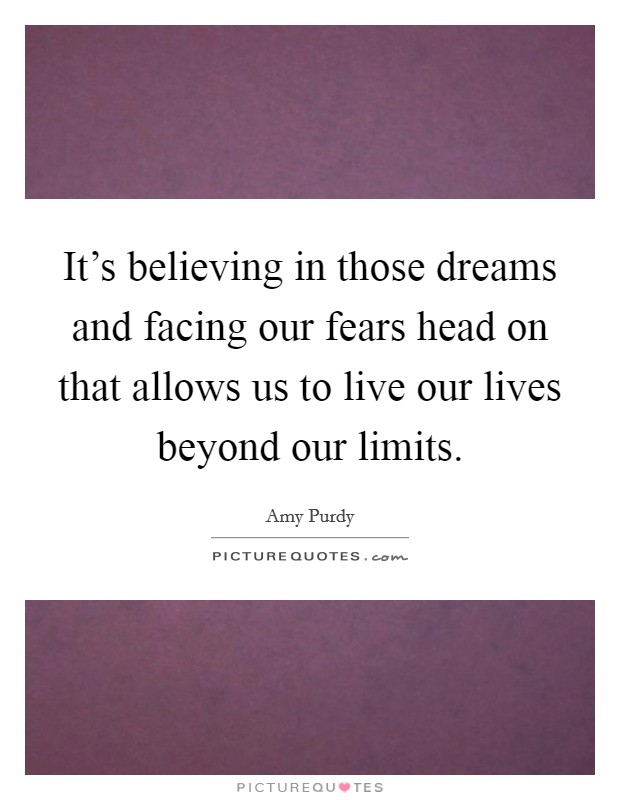 It's believing in those dreams and facing our fears head on that allows us to live our lives beyond our limits Picture Quote #1