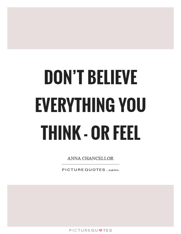 Don't believe everything you think - or feel Picture Quote #1