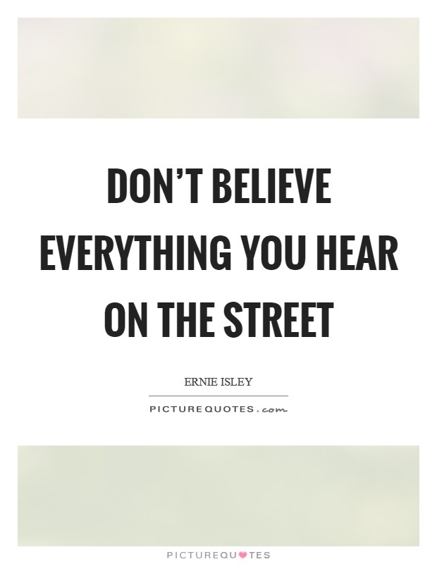 Don't believe everything you hear on the street Picture Quote #1
