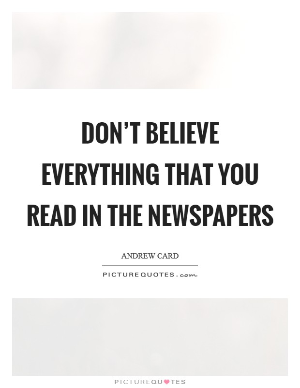 Don't believe everything that you read in the newspapers Picture Quote #1