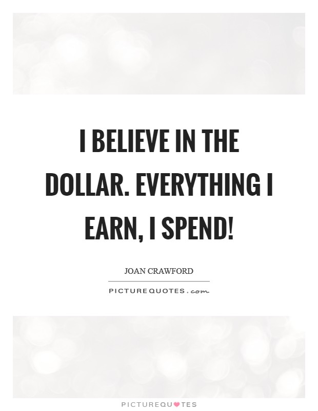 I believe in the dollar. Everything I earn, I spend! Picture Quote #1