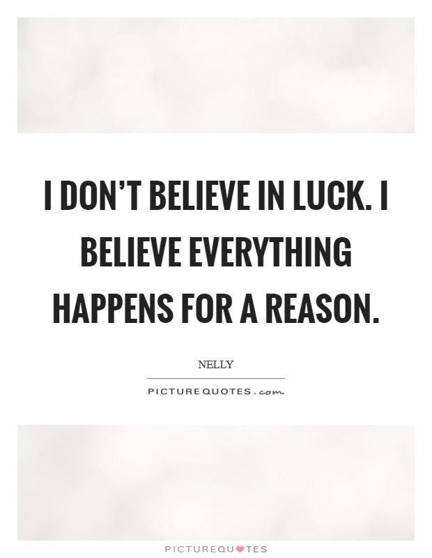 I don't believe in luck. I believe everything happens for a reason. Picture Quote #1