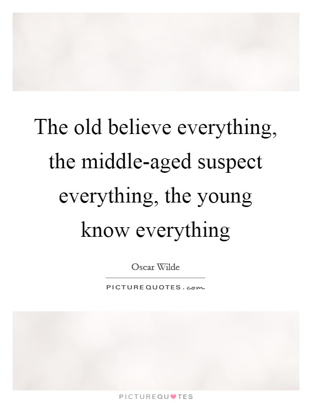 The old believe everything, the middle-aged suspect everything, the young know everything Picture Quote #1