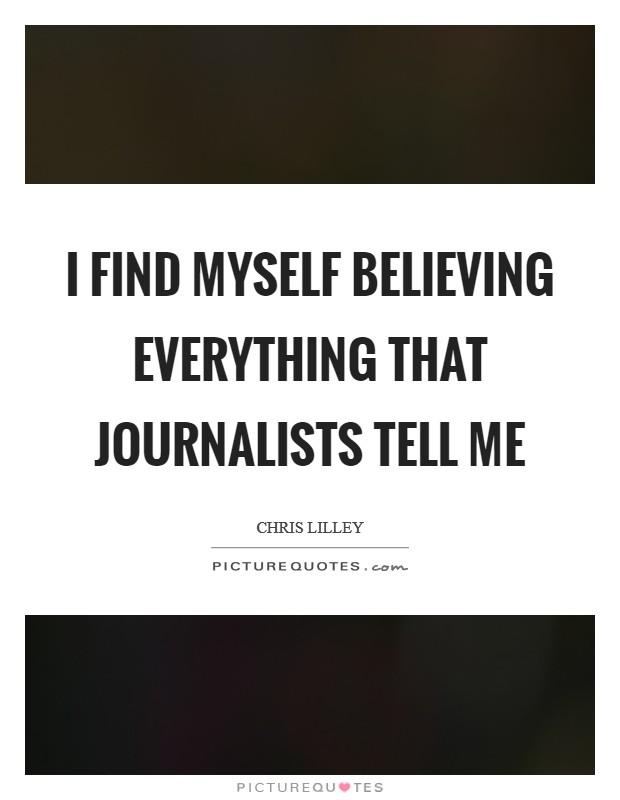 I find myself believing everything that journalists tell me Picture Quote #1