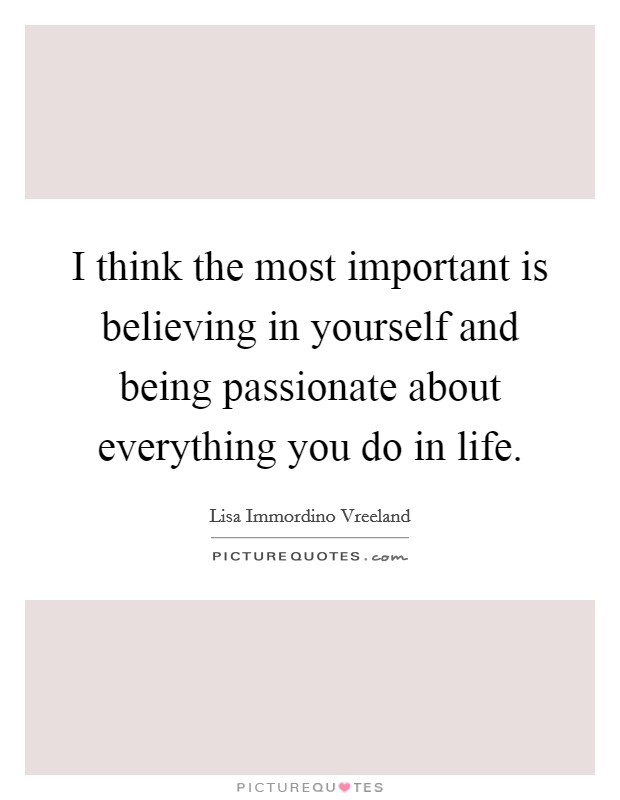 I think the most important is believing in yourself and being passionate about everything you do in life. Picture Quote #1