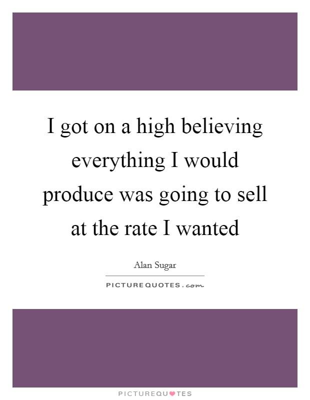 I got on a high believing everything I would produce was going to sell at the rate I wanted Picture Quote #1