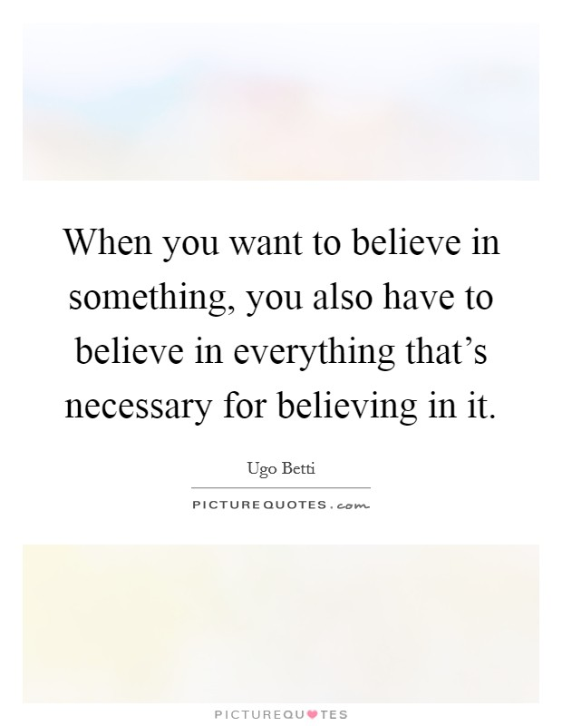 When you want to believe in something, you also have to believe in everything that's necessary for believing in it. Picture Quote #1