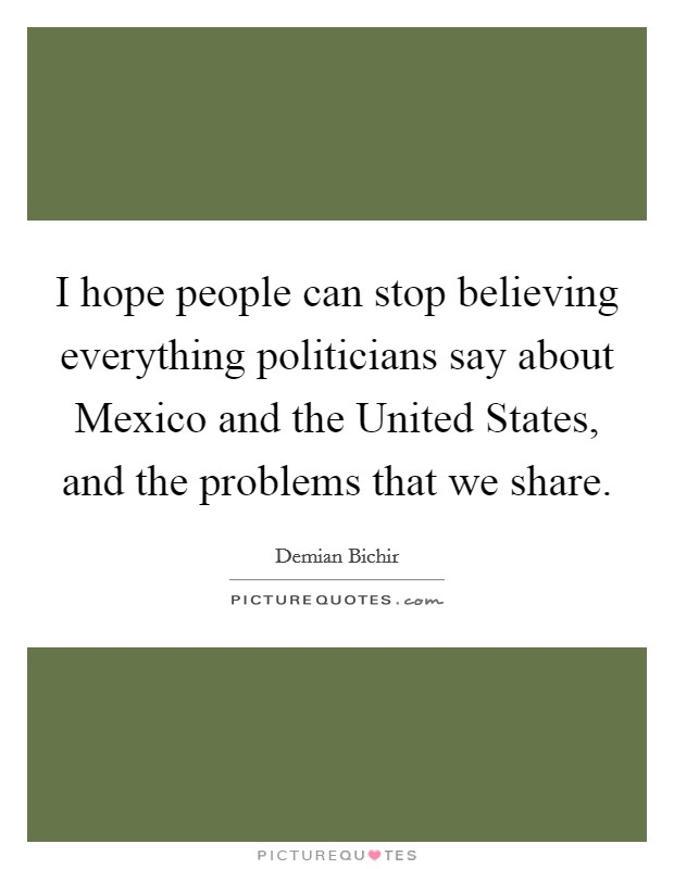 I hope people can stop believing everything politicians say about Mexico and the United States, and the problems that we share Picture Quote #1