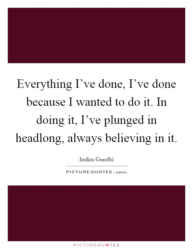 Everything I've done, I've done because I wanted to do it. In doing it, I've plunged in headlong, always believing in it Picture Quote #1
