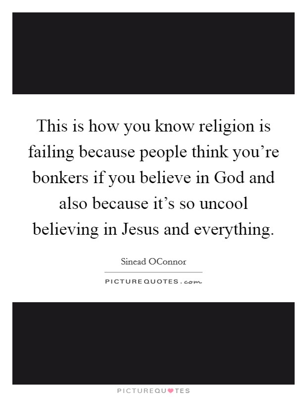This is how you know religion is failing because people think you're bonkers if you believe in God and also because it's so uncool believing in Jesus and everything Picture Quote #1