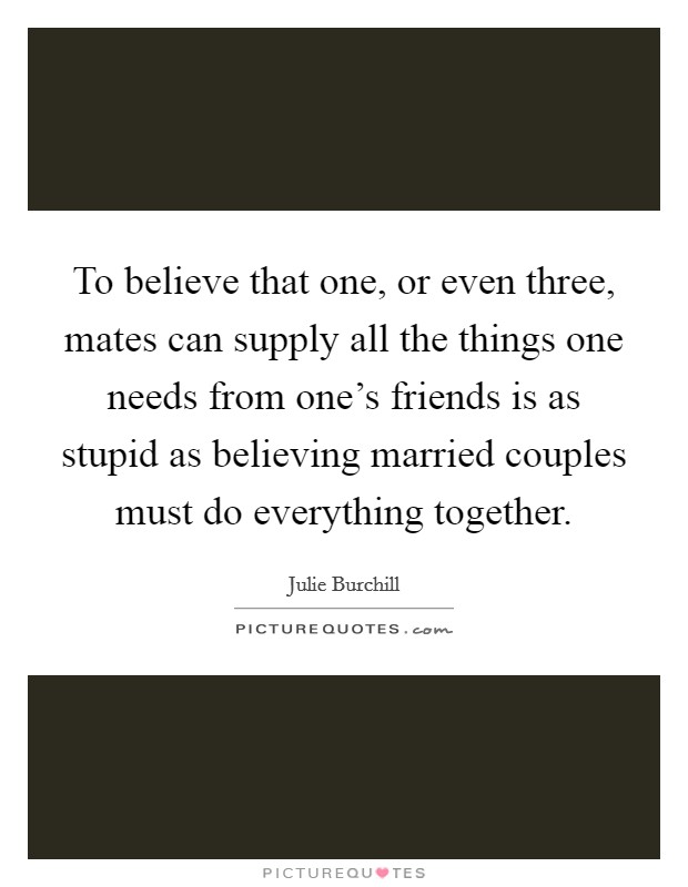 To believe that one, or even three, mates can supply all the things one needs from one's friends is as stupid as believing married couples must do everything together Picture Quote #1