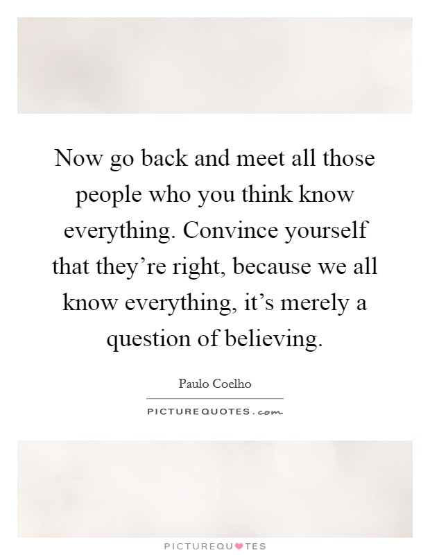 Now go back and meet all those people who you think know everything. Convince yourself that they're right, because we all know everything, it's merely a question of believing Picture Quote #1