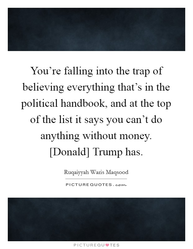 You're falling into the trap of believing everything that's in the political handbook, and at the top of the list it says you can't do anything without money. [Donald] Trump has Picture Quote #1
