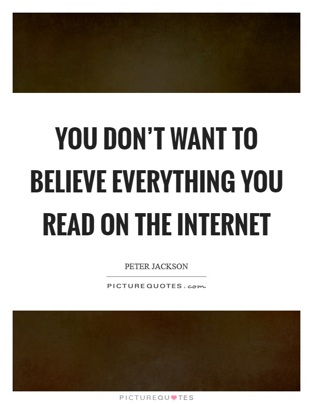 You don't want to believe everything you read on the Internet Picture Quote #1