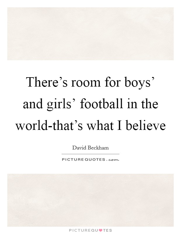 There's room for boys' and girls' football in the world-that's what I believe Picture Quote #1
