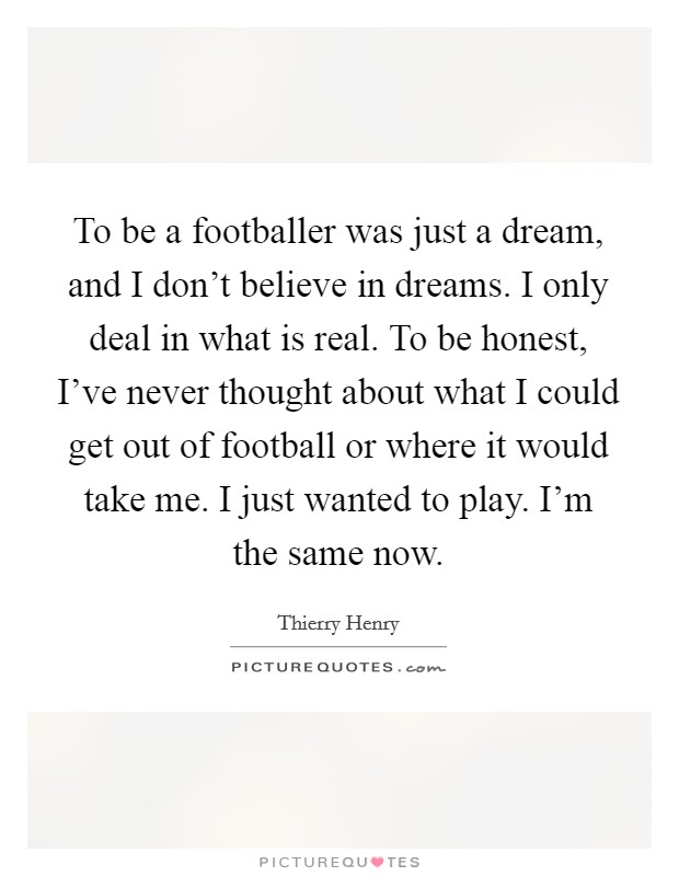 To be a footballer was just a dream, and I don't believe in dreams. I only deal in what is real. To be honest, I've never thought about what I could get out of football or where it would take me. I just wanted to play. I'm the same now Picture Quote #1