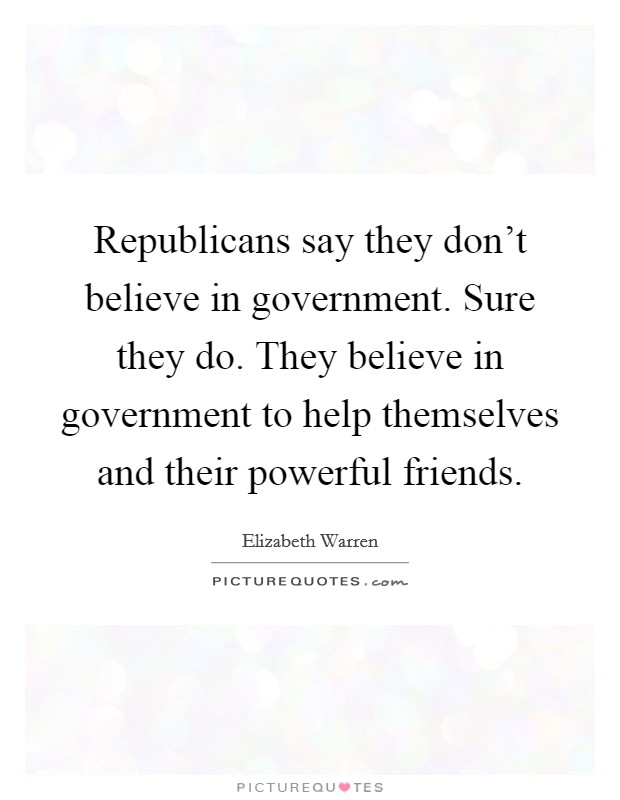 Republicans say they don't believe in government. Sure they do. They believe in government to help themselves and their powerful friends Picture Quote #1