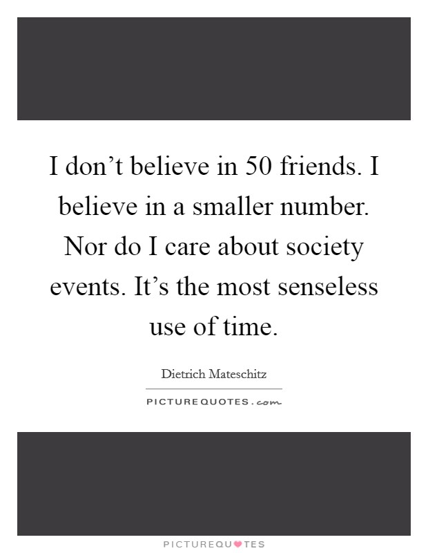 I don't believe in 50 friends. I believe in a smaller number. Nor do I care about society events. It's the most senseless use of time Picture Quote #1