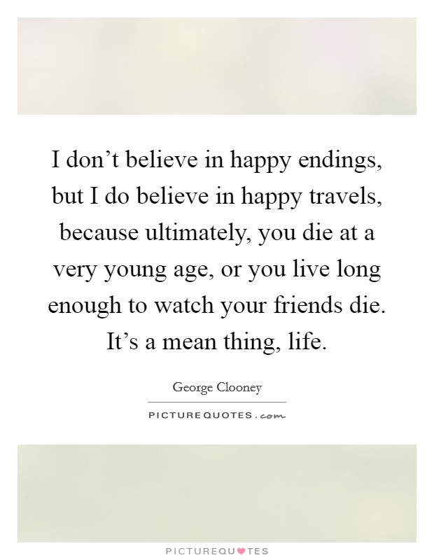 I don't believe in happy endings, but I do believe in happy travels, because ultimately, you die at a very young age, or you live long enough to watch your friends die. It's a mean thing, life Picture Quote #1