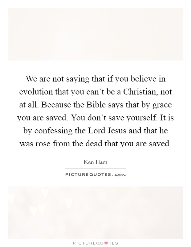 We are not saying that if you believe in evolution that you can't be a Christian, not at all. Because the Bible says that by grace you are saved. You don't save yourself. It is by confessing the Lord Jesus and that he was rose from the dead that you are saved Picture Quote #1
