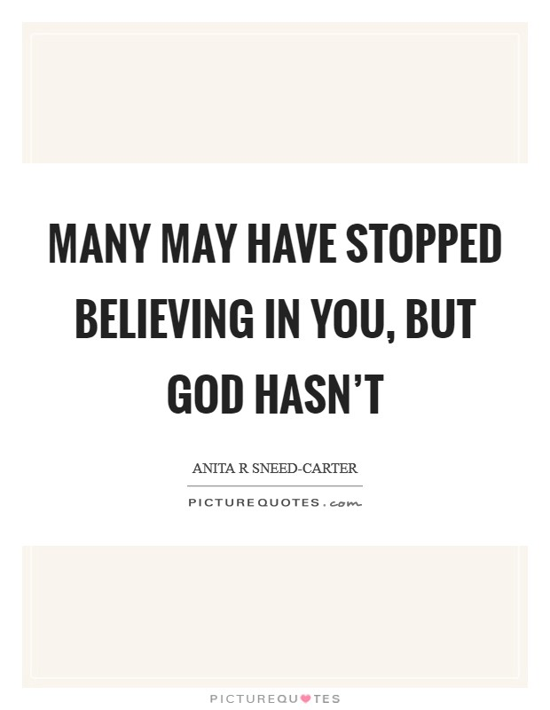Many may have stopped believing in you, but God hasn't Picture Quote #1