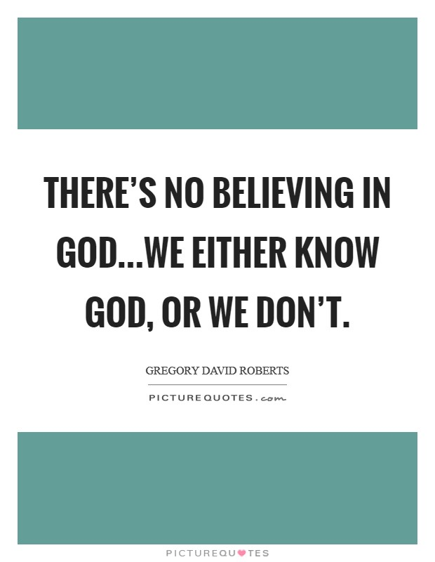 There's no believing in God...We either know God, or we don't. Picture Quote #1