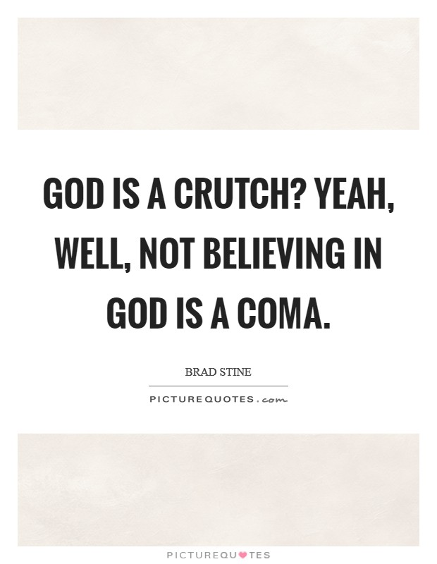 God is a crutch? Yeah, well, not believing in God is a coma Picture Quote #1