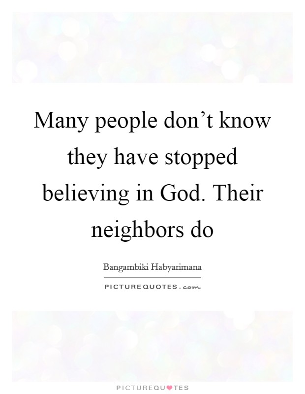 Many people don't know they have stopped believing in God. Their neighbors do Picture Quote #1