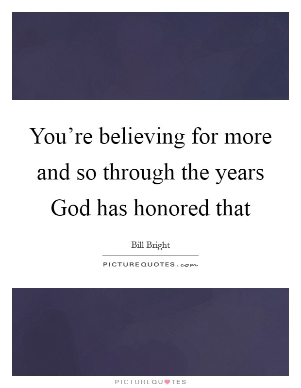 You're believing for more and so through the years God has honored that Picture Quote #1