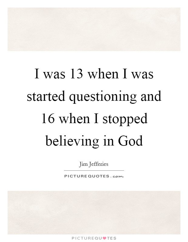 I was 13 when I was started questioning and 16 when I stopped believing in God Picture Quote #1