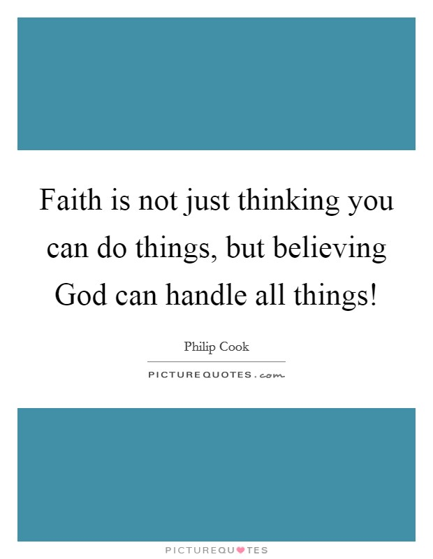 Faith is not just thinking you can do things, but believing God can handle all things! Picture Quote #1