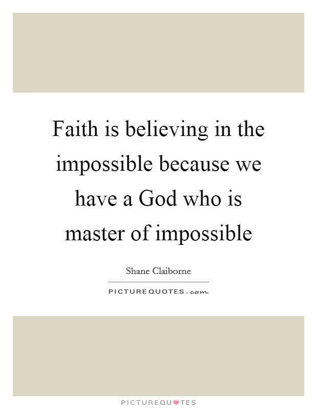 Faith is believing in the impossible because we have a God who is master of impossible Picture Quote #1