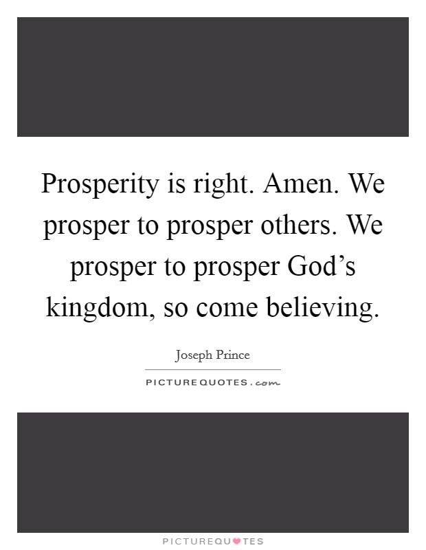 Prosperity is right. Amen. We prosper to prosper others. We prosper to prosper God's kingdom, so come believing Picture Quote #1